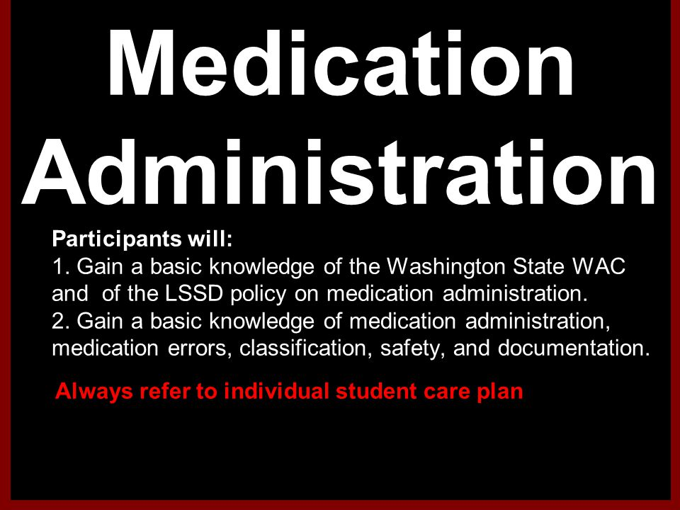 Medication Administration 1.Participants will: 2. 1. Gain a basic knowledge of the Washington State WAC and of the LSSD policy on medication administr