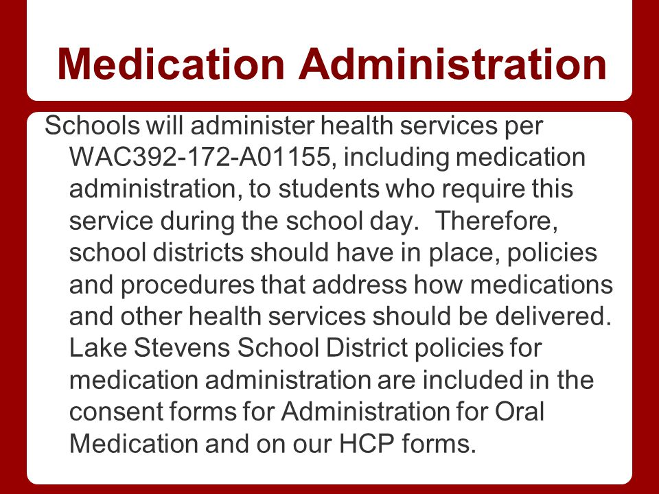 Medication Administration Schools will administer health services per WAC392-172-A01155, including medication administration, to students who require