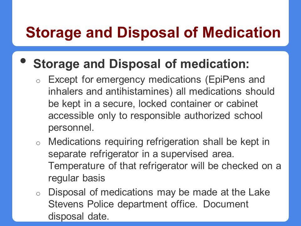 Storage and Disposal of Medication Storage and Disposal of medication: o Except for emergency medications (EpiPens and inhalers and antihistamines) al