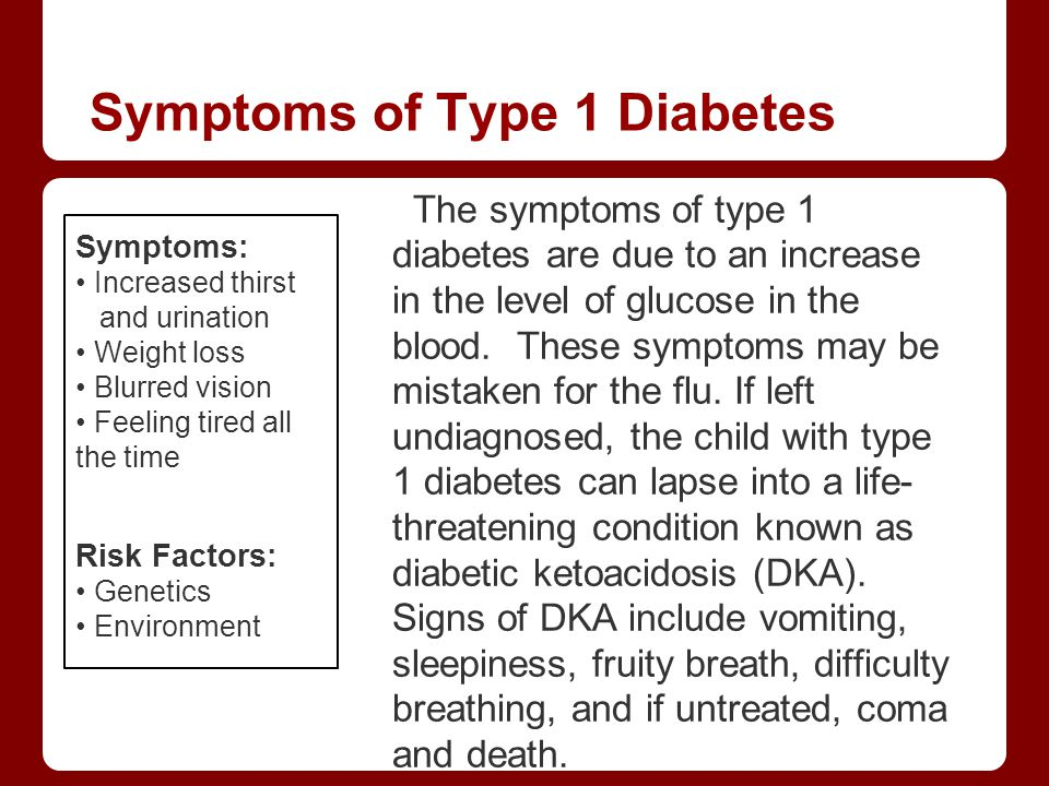 Symptoms of Type 1 Diabetes Symptoms: Increased thirst and urination Weight loss Blurred vision Feeling tired all the time Risk Factors: Genetics Envi