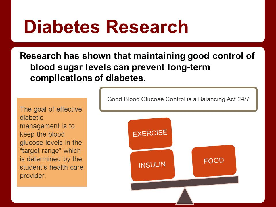 Diabetes Research Research has shown that maintaining good control of blood sugar levels can prevent long-term complications of diabetes. The goal of