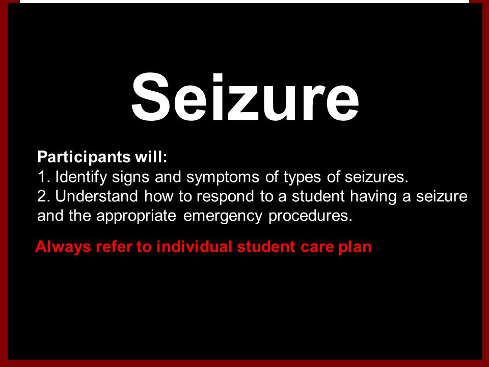 Seizure 1.Participants will: 1. Identify signs and symptoms of types of seizures. 2. Understand how to respond to a student having a seizure and the a