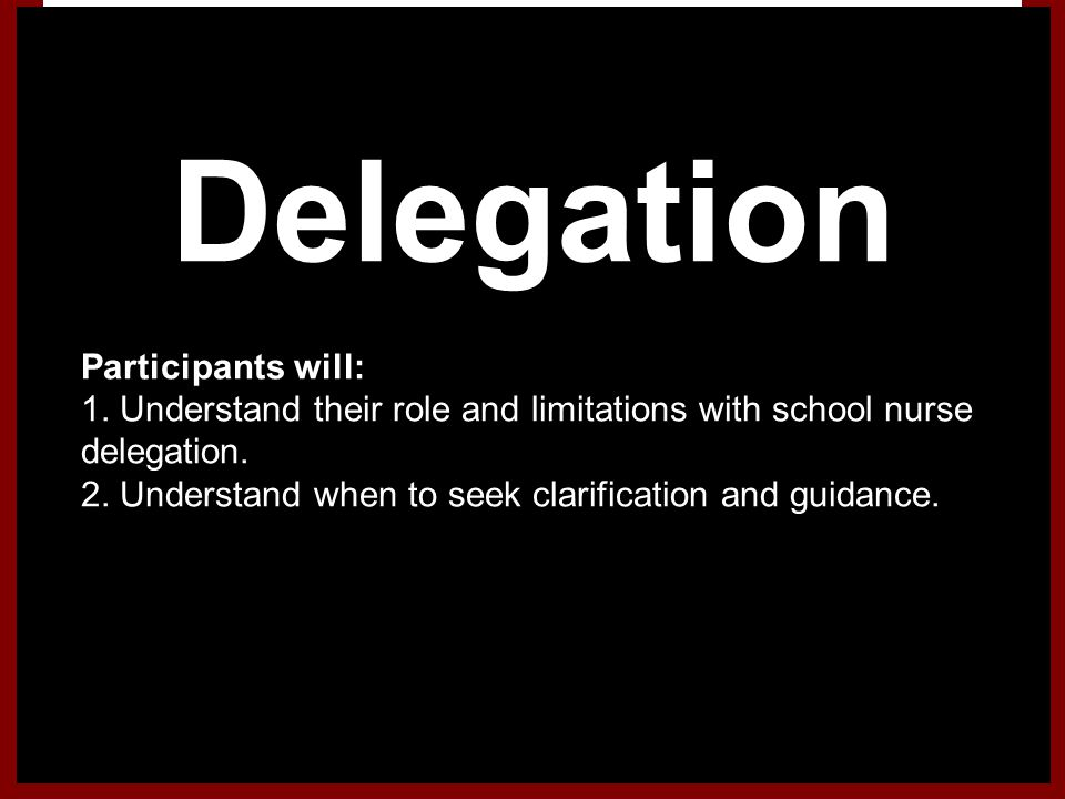 Delegation 1.Participants will: 1. Understand their role and limitations with school nurse delegation. 2. Understand when to seek clarification and gu
