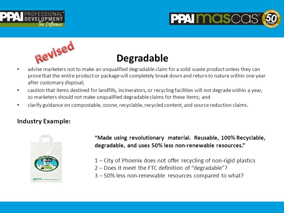 Degradable advise marketers not to make an unqualified degradable claim for a solid waste product unless they can prove that the entire product or package will completely break down and return to nature within one year after customary disposal; caution that items destined for landfills, incinerators, or recycling facilities will not degrade within a year, so marketers should not make unqualified degradable claims for these items; and clarify guidance on compostable, ozone, recyclable, recycled content, and source reduction claims.
