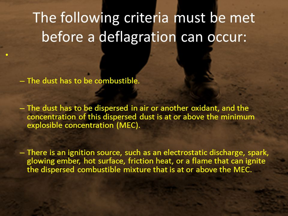 The following criteria must be met before a deflagration can occur: – The dust has to be combustible. – The dust has to be dispersed in air or another