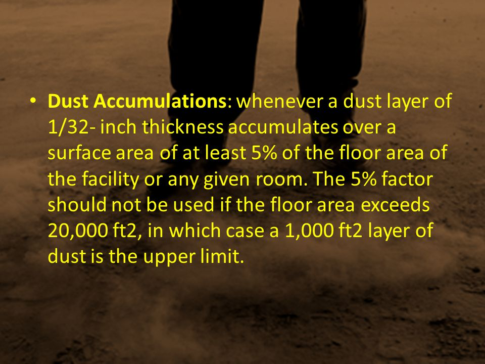 Dust Accumulations: whenever a dust layer of 1/32- inch thickness accumulates over a surface area of at least 5% of the floor area of the facility or