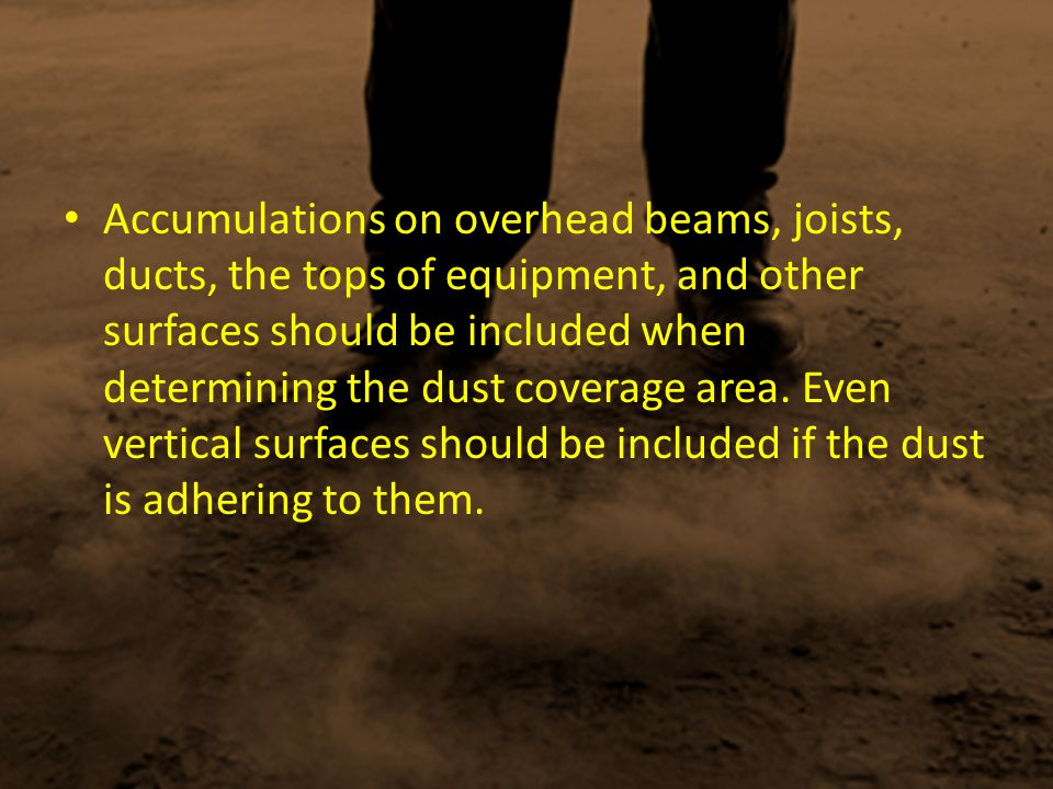 Accumulations on overhead beams, joists, ducts, the tops of equipment, and other surfaces should be included when determining the dust coverage area.