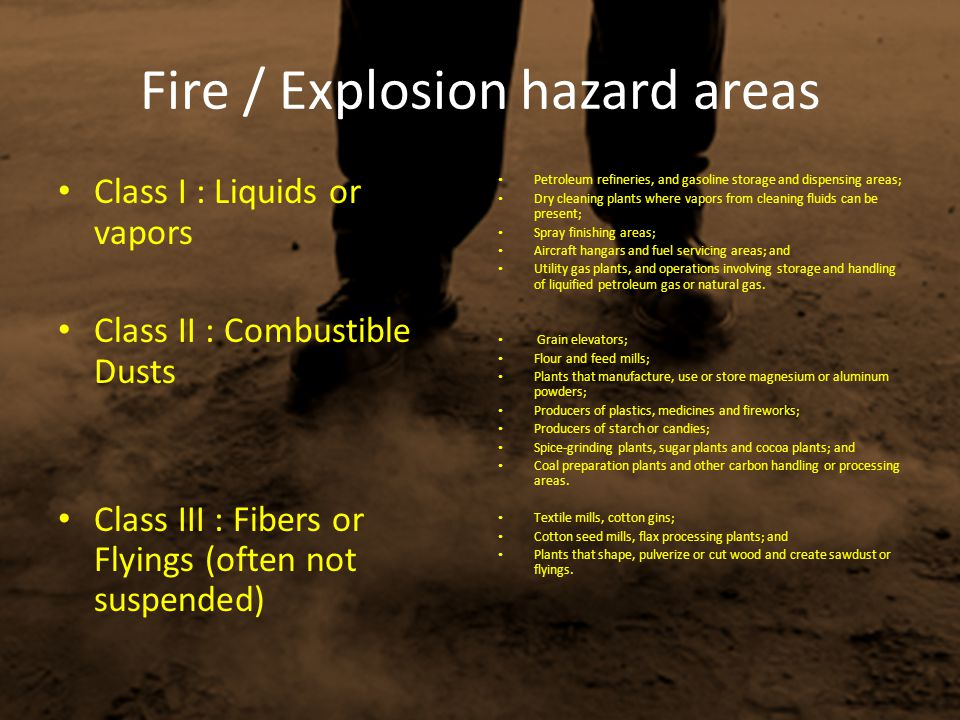 Fire / Explosion hazard areas Class I : Liquids or vapors Class II : Combustible Dusts Class III : Fibers or Flyings (often not suspended) Petroleum r
