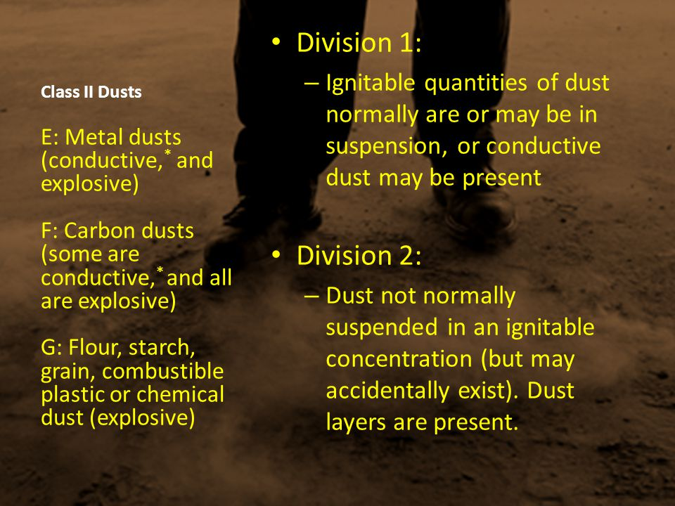 Class II Dusts Division 1: – Ignitable quantities of dust normally are or may be in suspension, or conductive dust may be present Division 2: – Dust n