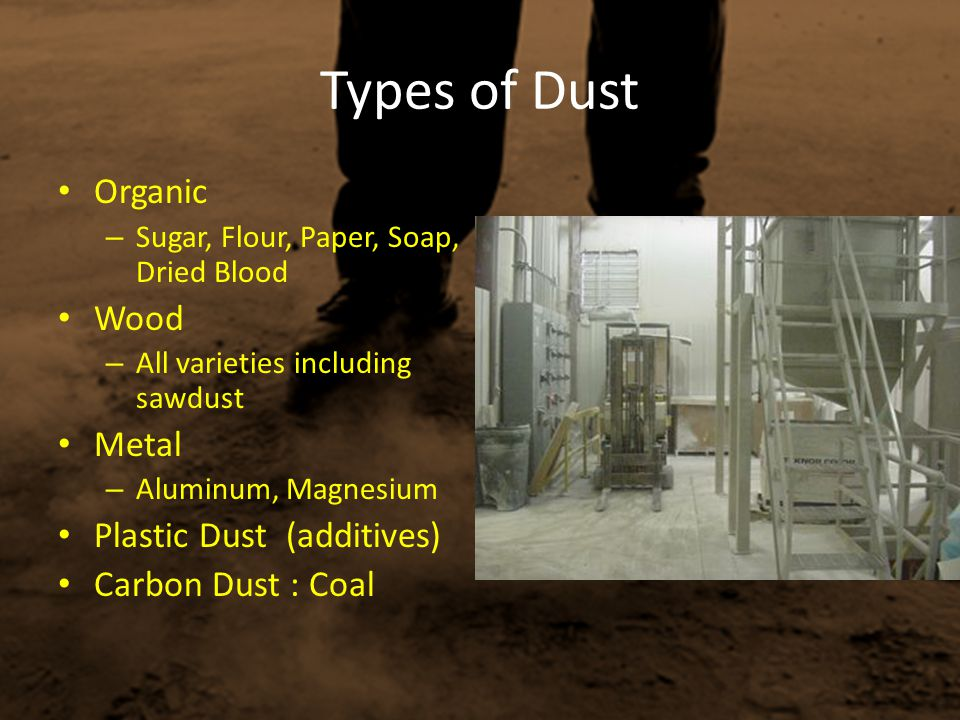 Types of Dust Organic – Sugar, Flour, Paper, Soap, Dried Blood Wood – All varieties including sawdust Metal – Aluminum, Magnesium Plastic Dust (additi