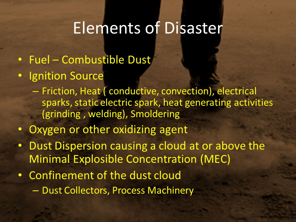 Elements of Disaster Fuel – Combustible Dust Ignition Source – Friction, Heat ( conductive, convection), electrical sparks, static electric spark, hea