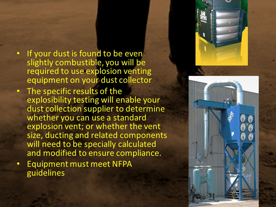 If your dust is found to be even slightly combustible, you will be required to use explosion venting equipment on your dust collector The specific res