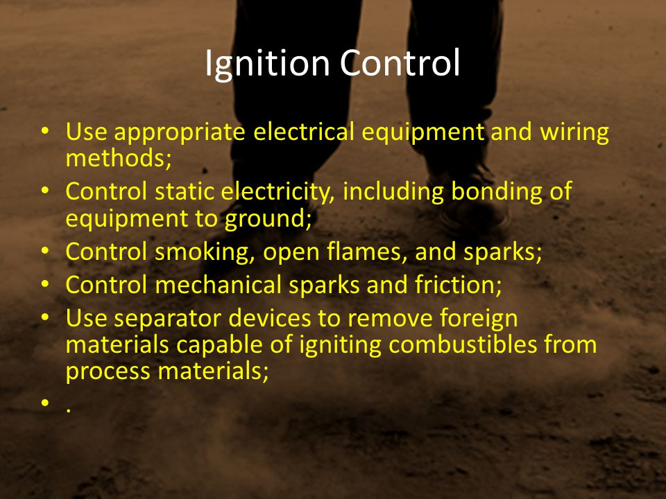 Ignition Control Use appropriate electrical equipment and wiring methods; Control static electricity, including bonding of equipment to ground; Contro