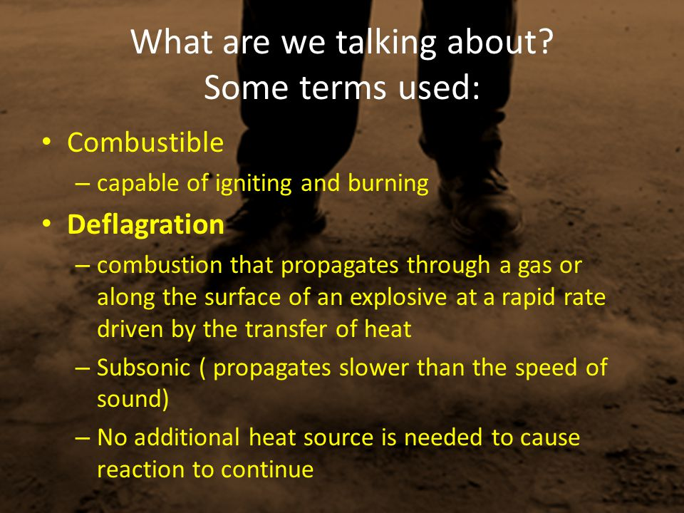 What are we talking about? Some terms used: Combustible – capable of igniting and burning Deflagration – combustion that propagates through a gas or a