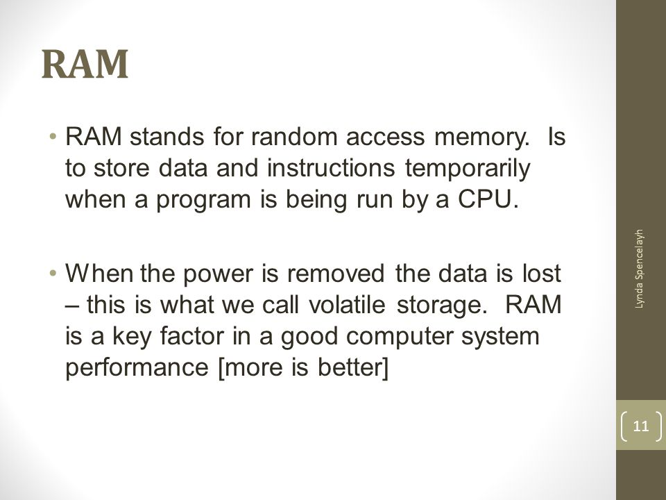 RAM Lynda Spencelayh 11 RAM stands for random access memory. Is to store data and instructions temporarily when a program is being run by a CPU. When