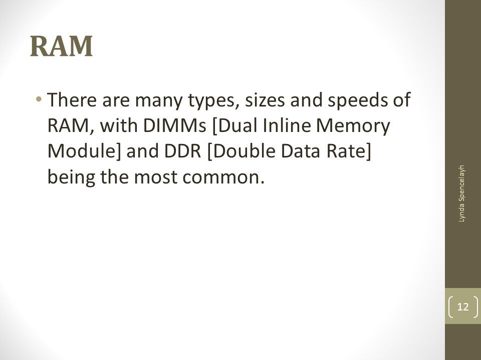 RAM There are many types, sizes and speeds of RAM, with DIMMs [Dual Inline Memory Module] and DDR [Double Data Rate] being the most common. Lynda Spen