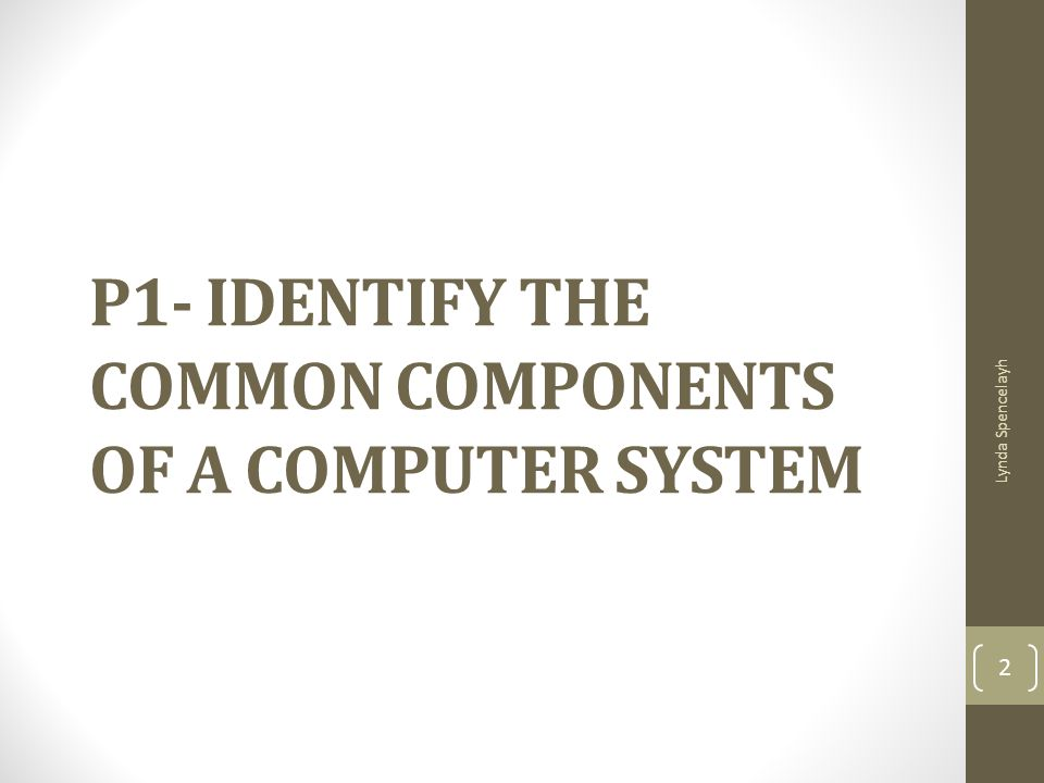 P1- IDENTIFY THE COMMON COMPONENTS OF A COMPUTER SYSTEM Lynda Spencelayh 2