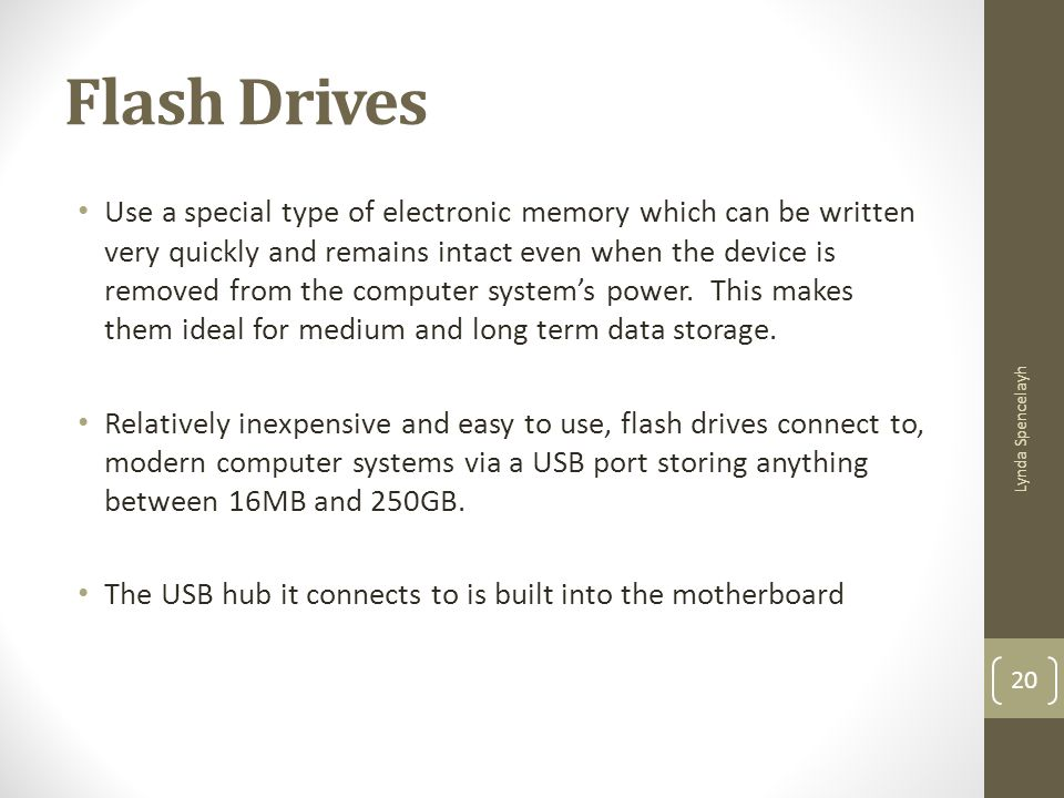 Flash Drives Use a special type of electronic memory which can be written very quickly and remains intact even when the device is removed from the com