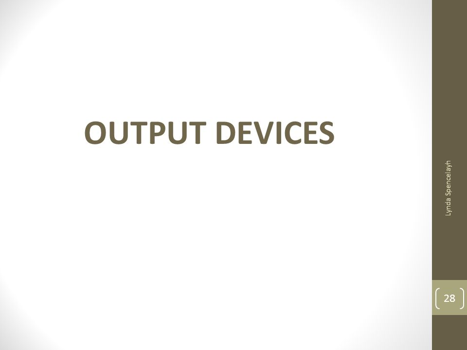 OUTPUT DEVICES Lynda Spencelayh 28