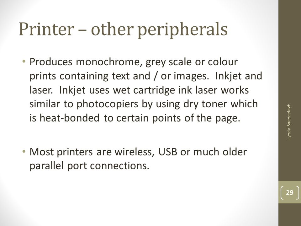 Printer – other peripherals Produces monochrome, grey scale or colour prints containing text and / or images. Inkjet and laser. Inkjet uses wet cartri