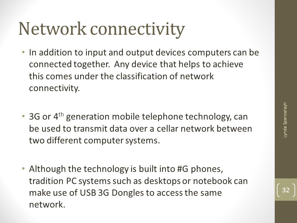 Network connectivity In addition to input and output devices computers can be connected together. Any device that helps to achieve this comes under th