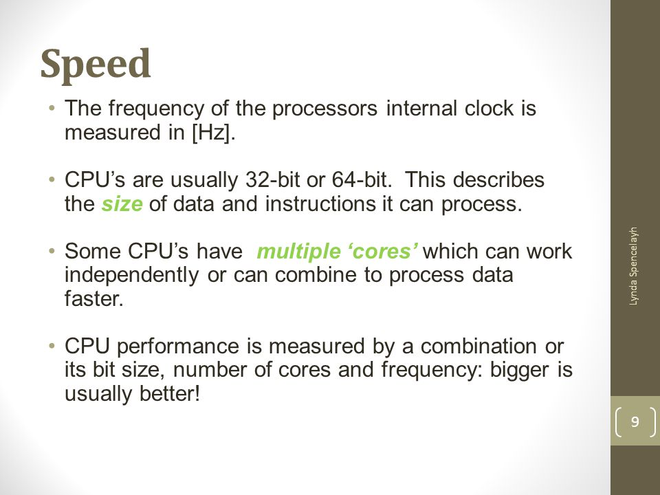 Speed The frequency of the processors internal clock is measured in [Hz]. CPUs are usually 32-bit or 64-bit. This describes the size of data and instr