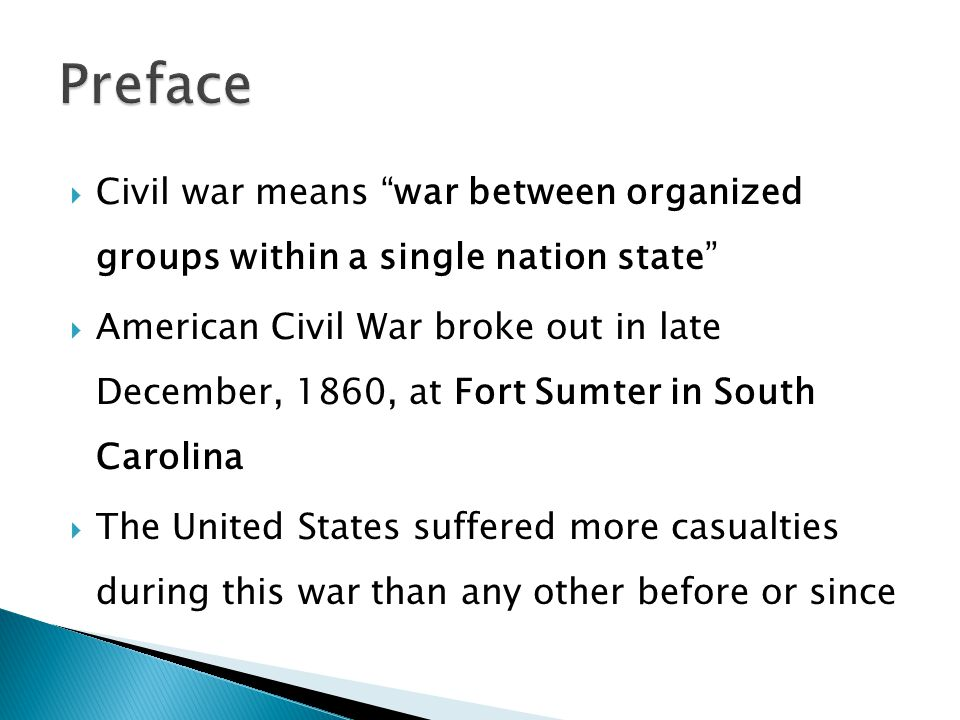 Civil war means war between organized groups within a single nation state American Civil War broke out in late December, 1860, at Fort Sumter in South Carolina The United States suffered more casualties during this war than any other before or since