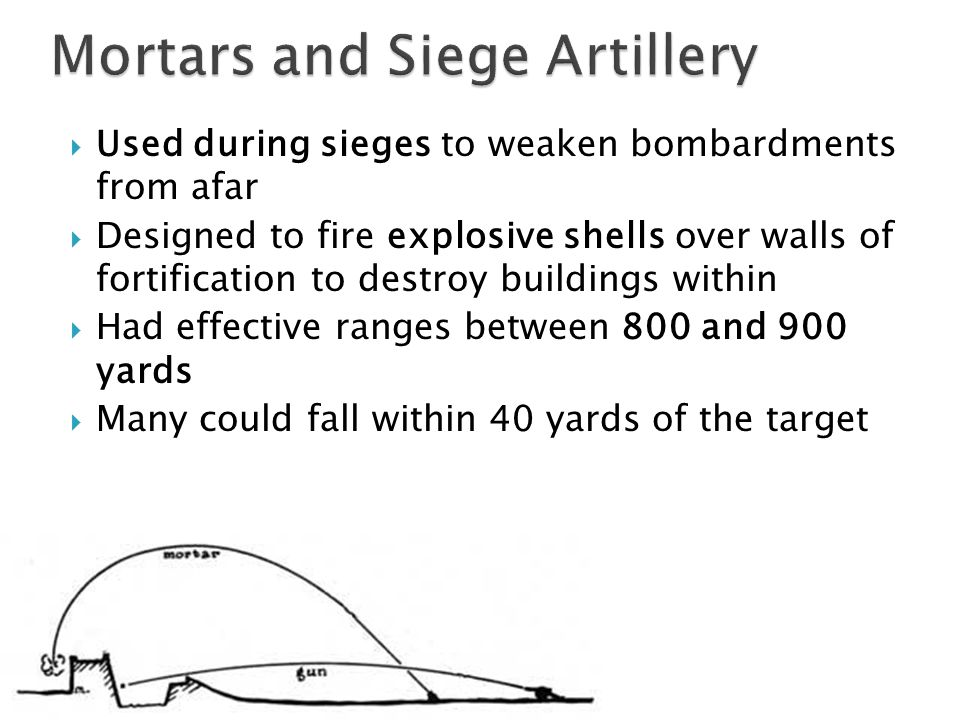 Used during sieges to weaken bombardments from afar Designed to fire explosive shells over walls of fortification to destroy buildings within Had effective ranges between 800 and 900 yards Many could fall within 40 yards of the target