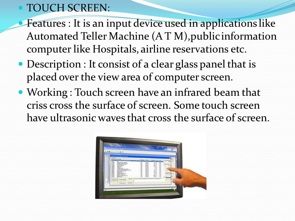 TOUCH SCREEN: Features : It is an input device used in applications like Automated Teller Machine (A T M),public information computer like Hospitals,