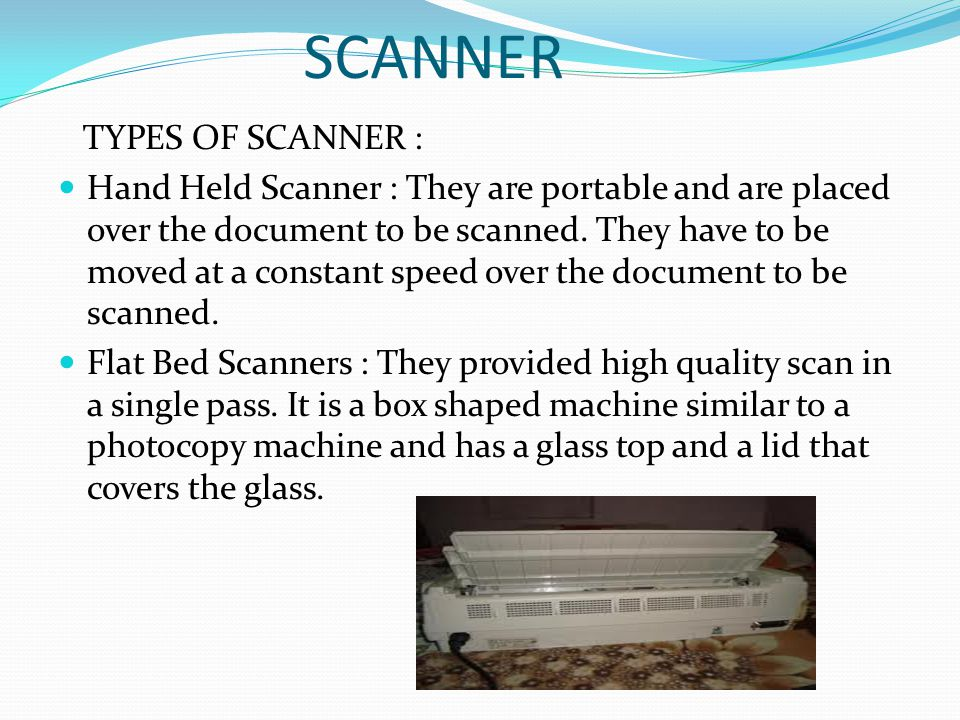 SCANNER TYPES OF SCANNER : Hand Held Scanner : They are portable and are placed over the document to be scanned. They have to be moved at a constant s