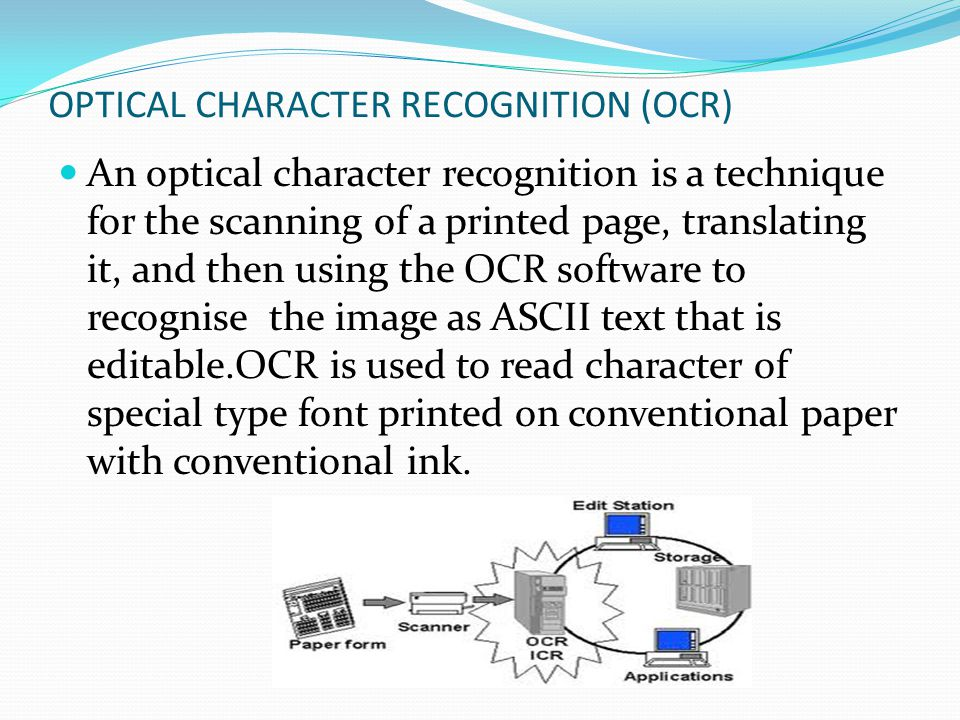 OPTICAL CHARACTER RECOGNITION (OCR) An optical character recognition is a technique for the scanning of a printed page, translating it, and then using