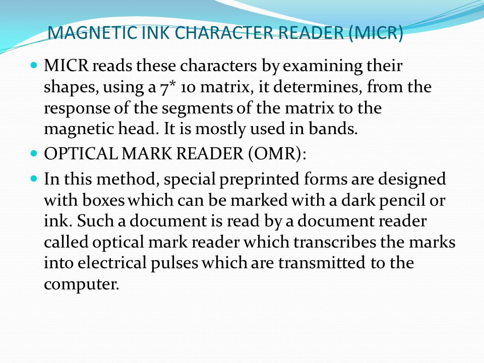 MAGNETIC INK CHARACTER READER (MICR) MICR reads these characters by examining their shapes, using a 7* 10 matrix, it determines, from the response of