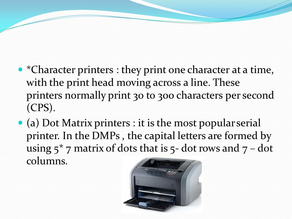 *Character printers : they print one character at a time, with the print head moving across a line. These printers normally print 30 to 300 characters