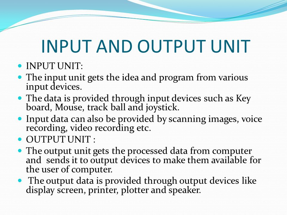 INPUT AND OUTPUT UNIT INPUT UNIT: The input unit gets the idea and program from various input devices.