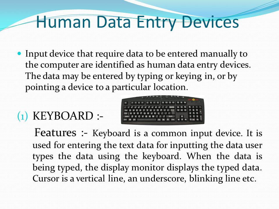 Human Data Entry Devices Input device that require data to be entered manually to the computer are identified as human data entry devices. The data ma