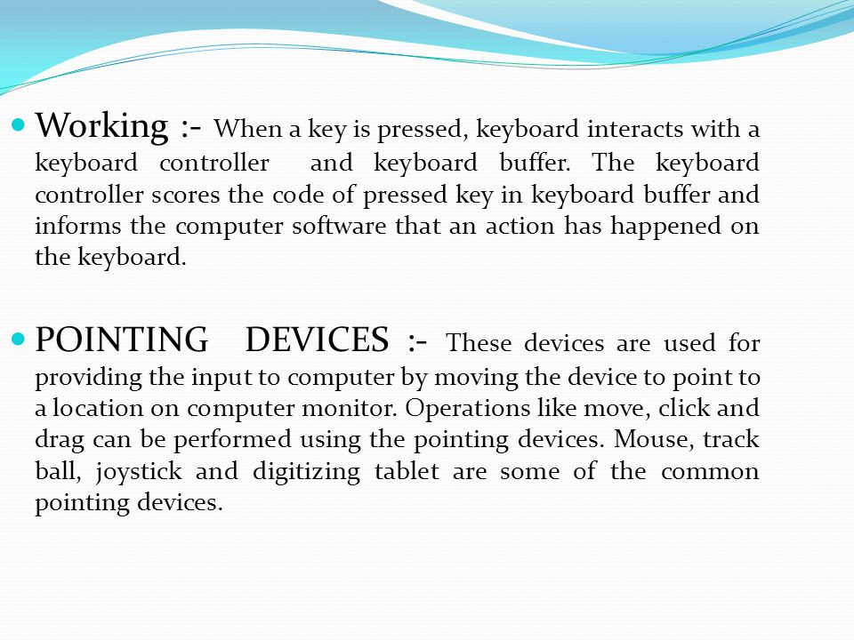 Working :- When a key is pressed, keyboard interacts with a keyboard controller and keyboard buffer. The keyboard controller scores the code of presse