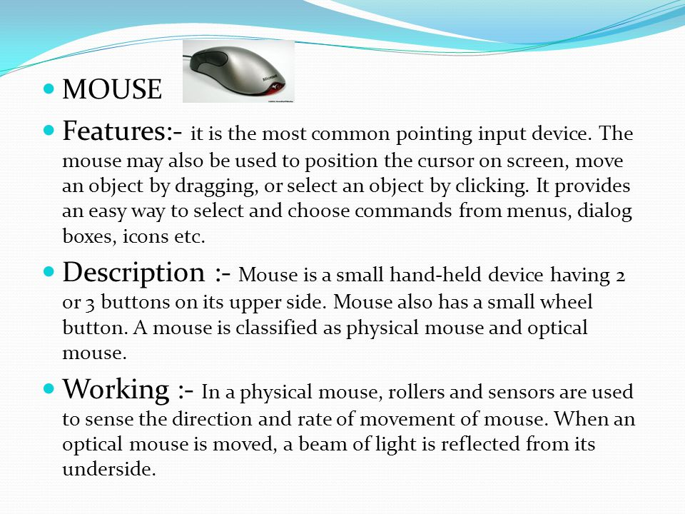 MOUSE Features:- it is the most common pointing input device.