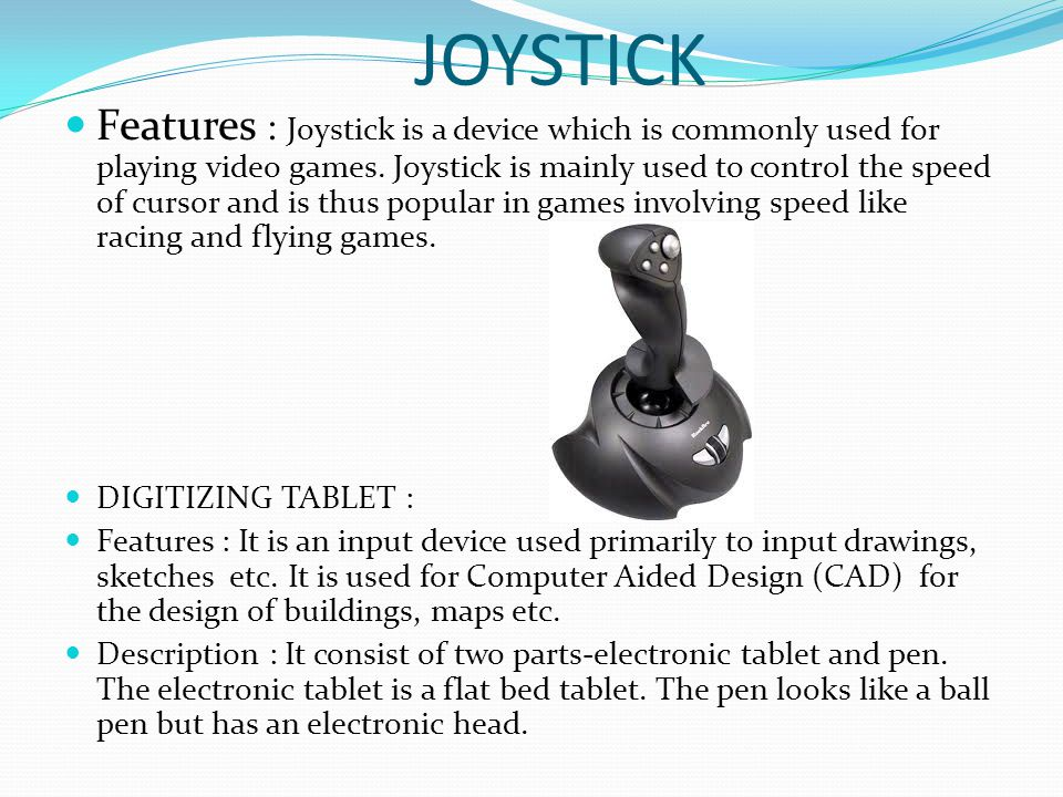 JOYSTICK Features : Joystick is a device which is commonly used for playing video games. Joystick is mainly used to control the speed of cursor and is