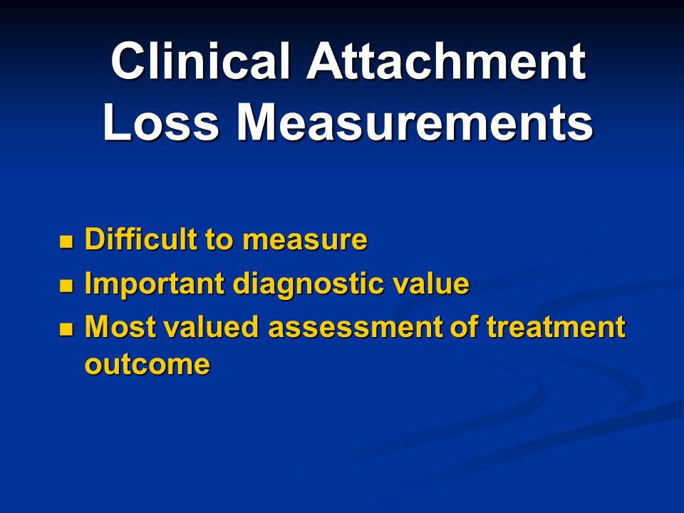 Clinical Attachment Loss Measurements Difficult to measure Difficult to measure Important diagnostic value Important diagnostic value Most valued asse