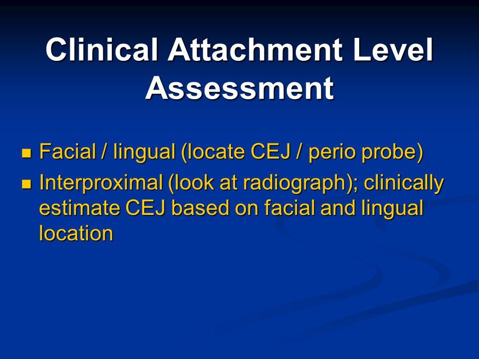 Clinical Attachment Level Assessment Facial / lingual (locate CEJ / perio probe) Facial / lingual (locate CEJ / perio probe) Interproximal (look at ra