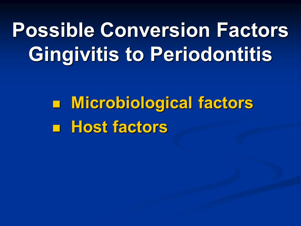 Possible Conversion Factors Gingivitis to Periodontitis Microbiological factors Microbiological factors Host factors Host factors