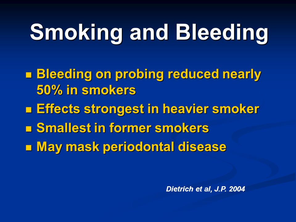 Smoking and Bleeding Bleeding on probing reduced nearly 50% in smokers Bleeding on probing reduced nearly 50% in smokers Effects strongest in heavier