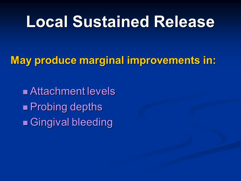 Local Sustained Release May produce marginal improvements in: Attachment levels Attachment levels Probing depths Probing depths Gingival bleeding Ging