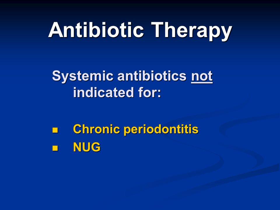 Antibiotic Therapy Systemic antibiotics not indicated for: Chronic periodontitis Chronic periodontitis NUG NUG