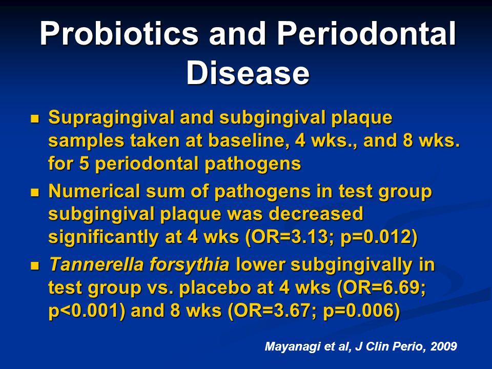 Probiotics and Periodontal Disease Supragingival and subgingival plaque samples taken at baseline, 4 wks., and 8 wks. for 5 periodontal pathogens Supr