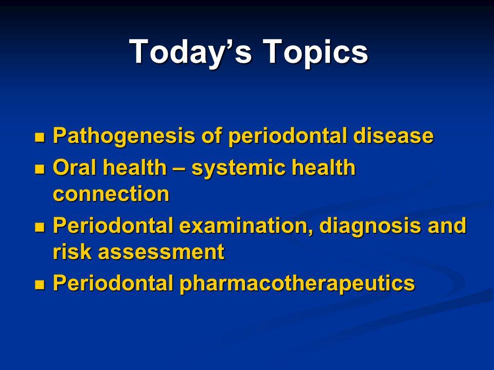 Todays Topics Pathogenesis of periodontal disease Pathogenesis of periodontal disease Oral health – systemic health connection Oral health – systemic