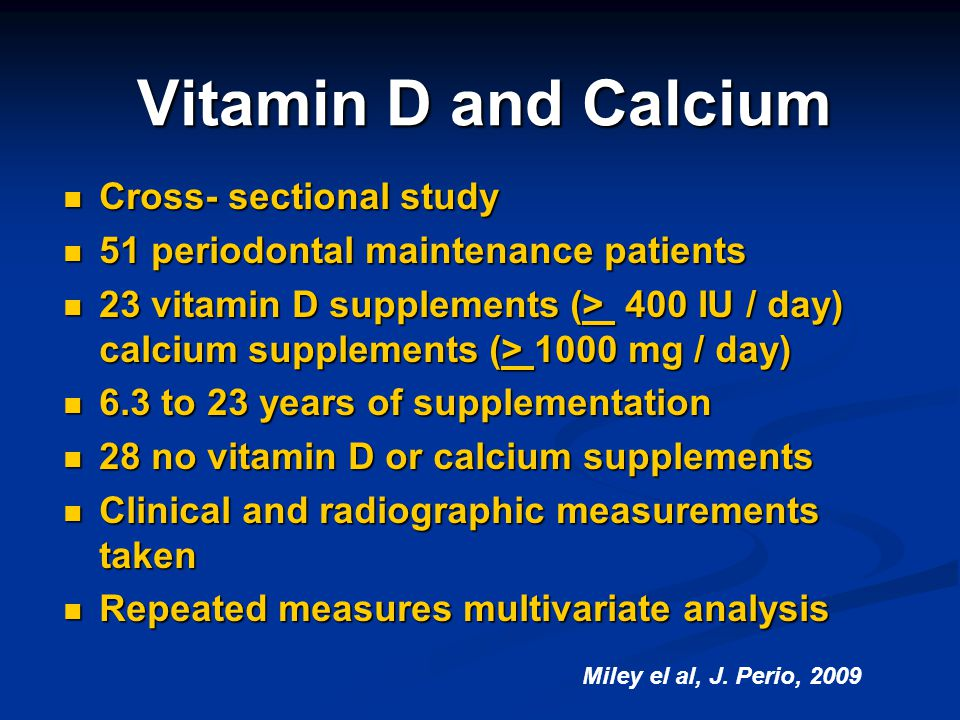 Vitamin D and Calcium Cross- sectional study Cross- sectional study 51 periodontal maintenance patients 51 periodontal maintenance patients 23 vitamin