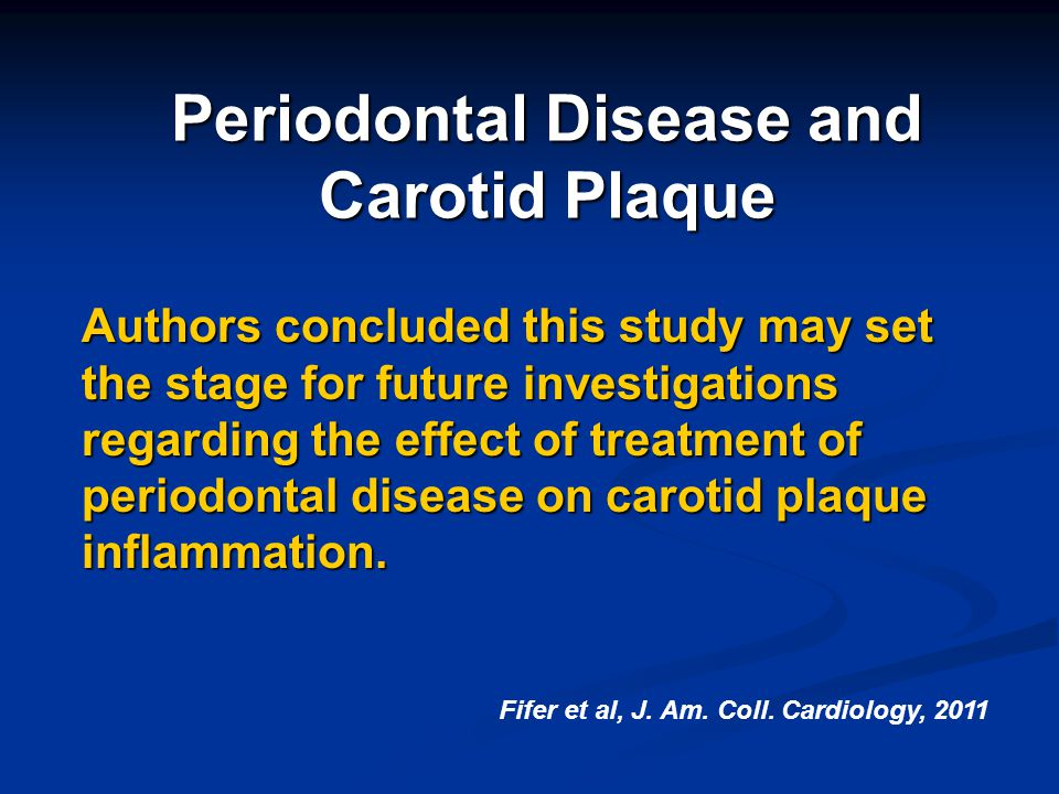 Periodontal Disease and Carotid Plaque Authors concluded this study may set the stage for future investigations regarding the effect of treatment of p