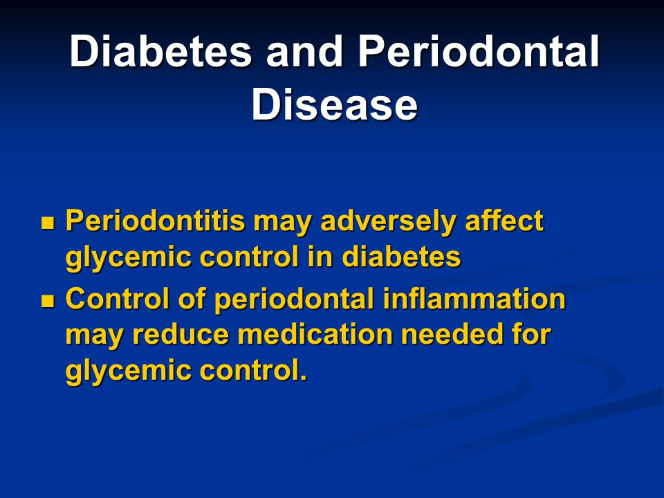 Diabetes and Periodontal Disease Periodontitis may adversely affect glycemic control in diabetes Periodontitis may adversely affect glycemic control i