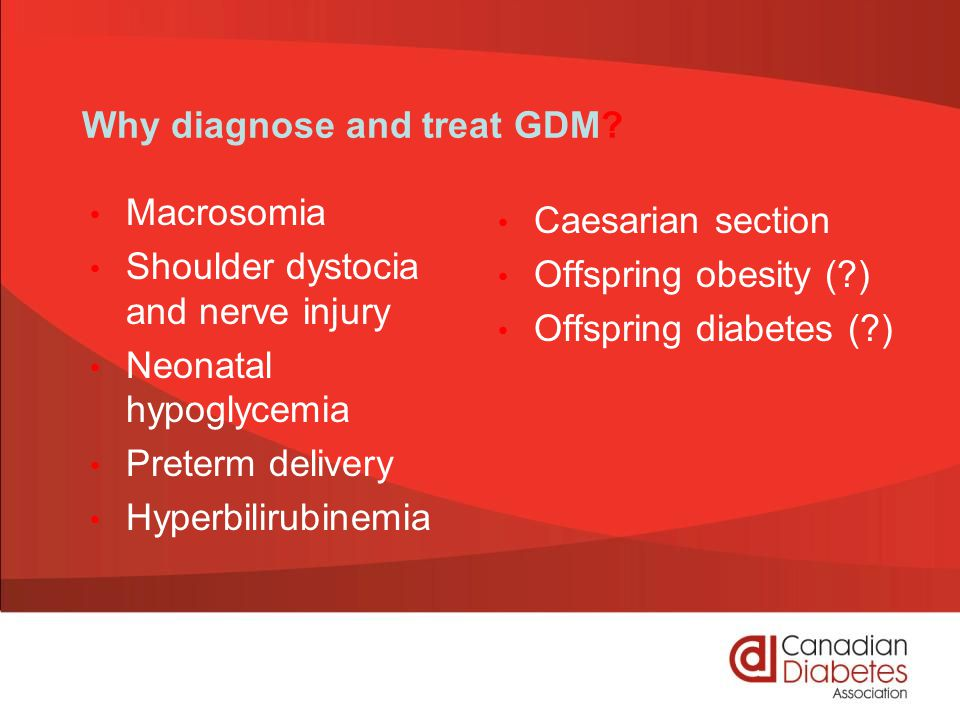 Why diagnose and treat GDM? Macrosomia Shoulder dystocia and nerve injury Neonatal hypoglycemia Preterm delivery Hyperbilirubinemia Caesarian section